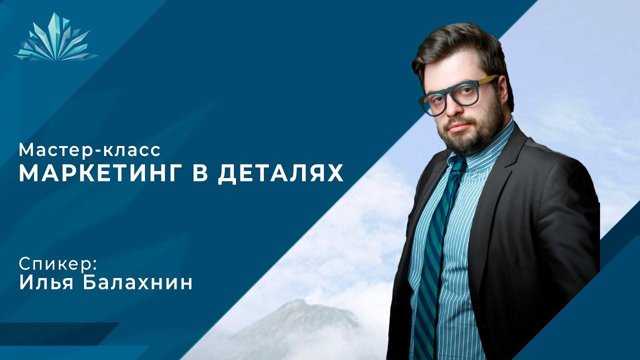 Мастер-класс Маркетинг в деталях Ильи Балахнина для